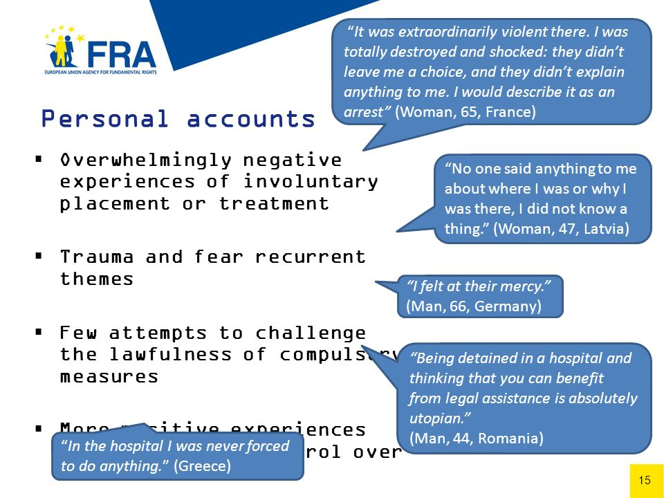 15 Personal accounts Overwhelmingly negative experiences of involuntary placement or treatment Trauma and fear recurrent themes Few attempts to challenge the lawfulness of compulsory measures More positive experiences when choice and control over treatment Being detained in a hospital and thinking that you can benefit from legal assistance is absolutely utopian.