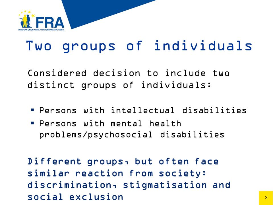 3 Two groups of individuals Considered decision to include two distinct groups of individuals: Persons with intellectual disabilities Persons with mental health problems/psychosocial disabilities Different groups, but often face similar reaction from society: discrimination, stigmatisation and social exclusion 3