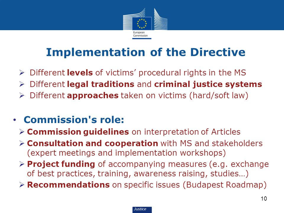 Different levels of victims procedural rights in the MS Different legal traditions and criminal justice systems Different approaches taken on victims (hard/soft law) Commission s role: Commission guidelines on interpretation of Articles Consultation and cooperation with MS and stakeholders (expert meetings and implementation workshops) Project funding of accompanying measures (e.g.
