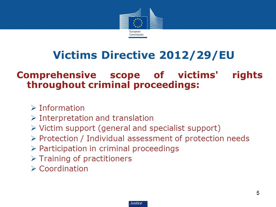 5 Victims Directive 2012/29/EU Comprehensive scope of victims rights throughout criminal proceedings: Information Interpretation and translation Victim support (general and specialist support) Protection / Individual assessment of protection needs Participation in criminal proceedings Training of practitioners Coordination