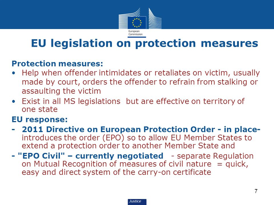 7 Protection measures: Help when offender intimidates or retaliates on victim, usually made by court, orders the offender to refrain from stalking or assaulting the victim Exist in all MS legislations but are effective on territory of one state EU response: -2011 Directive on European Protection Order - in place- introduces the order (EPO) so to allow EU Member States to extend a protection order to another Member State and - EPO Civil – currently negotiated - separate Regulation on Mutual Recognition of measures of civil nature = quick, easy and direct system of the carry-on certificate EU legislation on protection measures