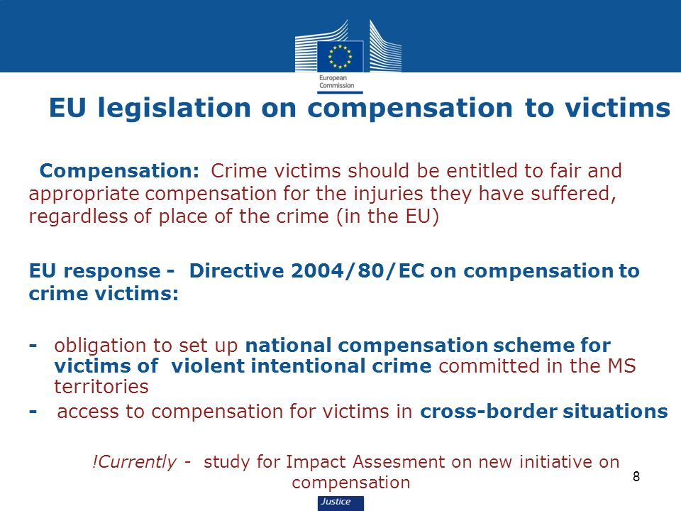 8 Compensation: Crime victims should be entitled to fair and appropriate compensation for the injuries they have suffered, regardless of place of the crime (in the EU) EU response - Directive 2004/80/EC on compensation to crime victims: -obligation to set up national compensation scheme for victims of violent intentional crime committed in the MS territories - access to compensation for victims in cross-border situations !Currently - study for Impact Assesment on new initiative on compensation EU legislation on compensation to victims