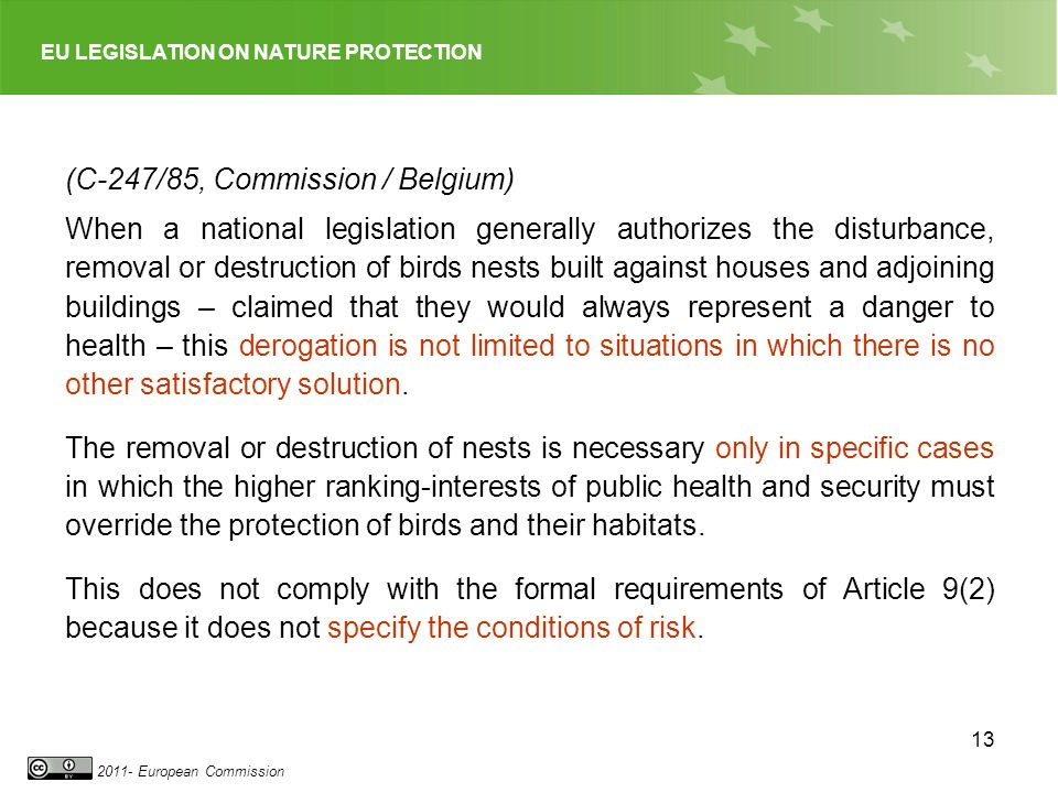EU LEGISLATION ON NATURE PROTECTION 2011- European Commission 13 (C-247/85, Commission / Belgium) When a national legislation generally authorizes the disturbance, removal or destruction of birds nests built against houses and adjoining buildings – claimed that they would always represent a danger to health – this derogation is not limited to situations in which there is no other satisfactory solution.