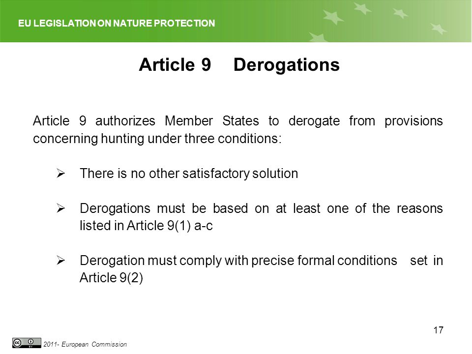EU LEGISLATION ON NATURE PROTECTION 2011- European Commission 17 Article 9Derogations Article 9 authorizes Member States to derogate from provisions concerning hunting under three conditions: There is no other satisfactory solution Derogations must be based on at least one of the reasons listed in Article 9(1) a-c Derogation must comply with precise formal conditionsset in Article 9(2)