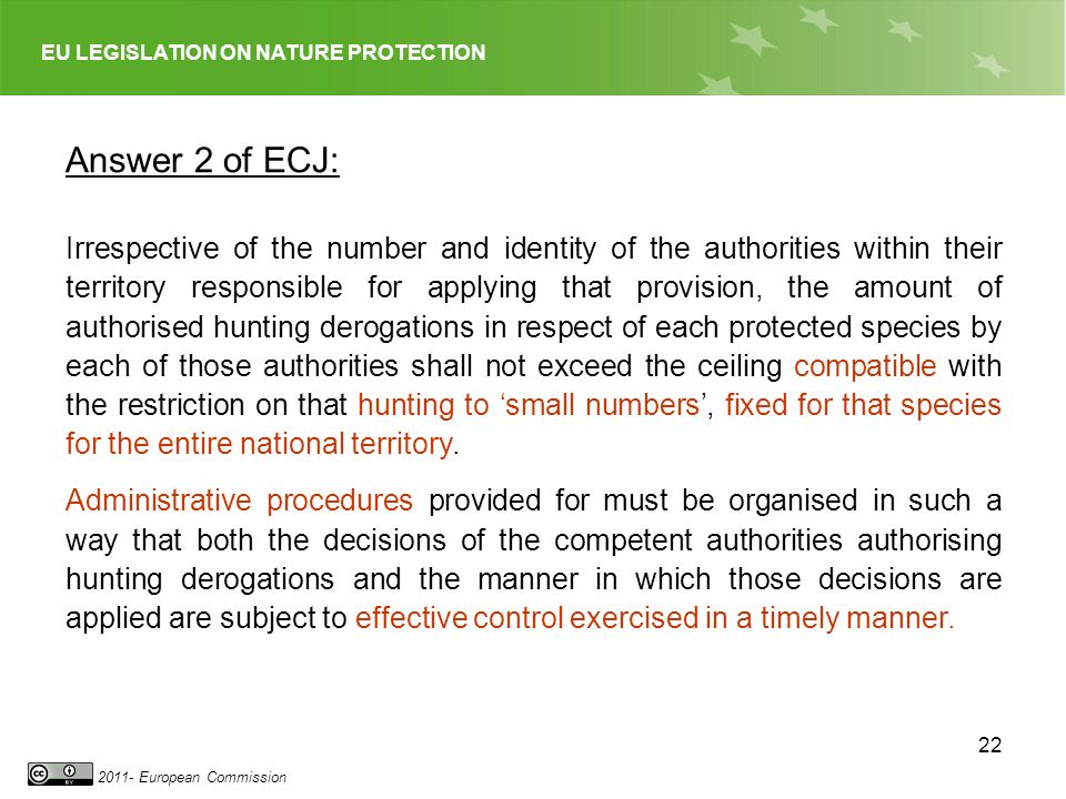 EU LEGISLATION ON NATURE PROTECTION 2011- European Commission 22 Answer 2 of ECJ: Irrespective of the number and identity of the authorities within their territory responsible for applying that provision, the amount of authorised hunting derogations in respect of each protected species by each of those authorities shall not exceed the ceiling compatible with the restriction on that hunting to small numbers, fixed for that species for the entire national territory.