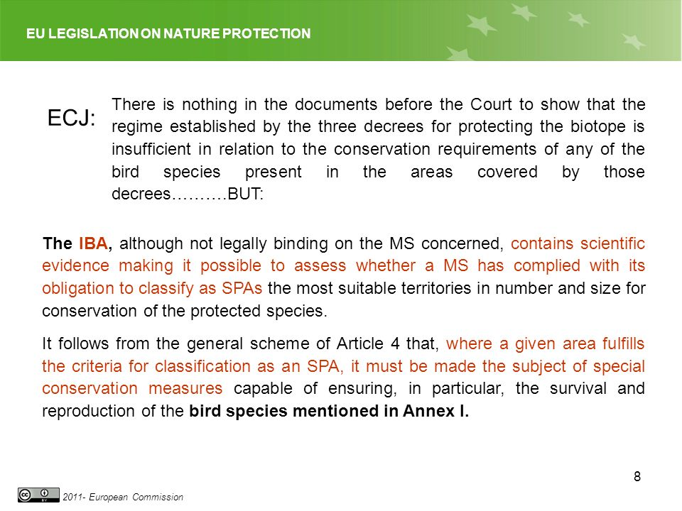 EU LEGISLATION ON NATURE PROTECTION 2011- European Commission 8 There is nothing in the documents before the Court to show that the regime established by the three decrees for protecting the biotope is insufficient in relation to the conservation requirements of any of the bird species present in the areas covered by those decrees……….BUT: ECJ: The IBA, although not legally binding on the MS concerned, contains scientific evidence making it possible to assess whether a MS has complied with its obligation to classify as SPAs the most suitable territories in number and size for conservation of the protected species.