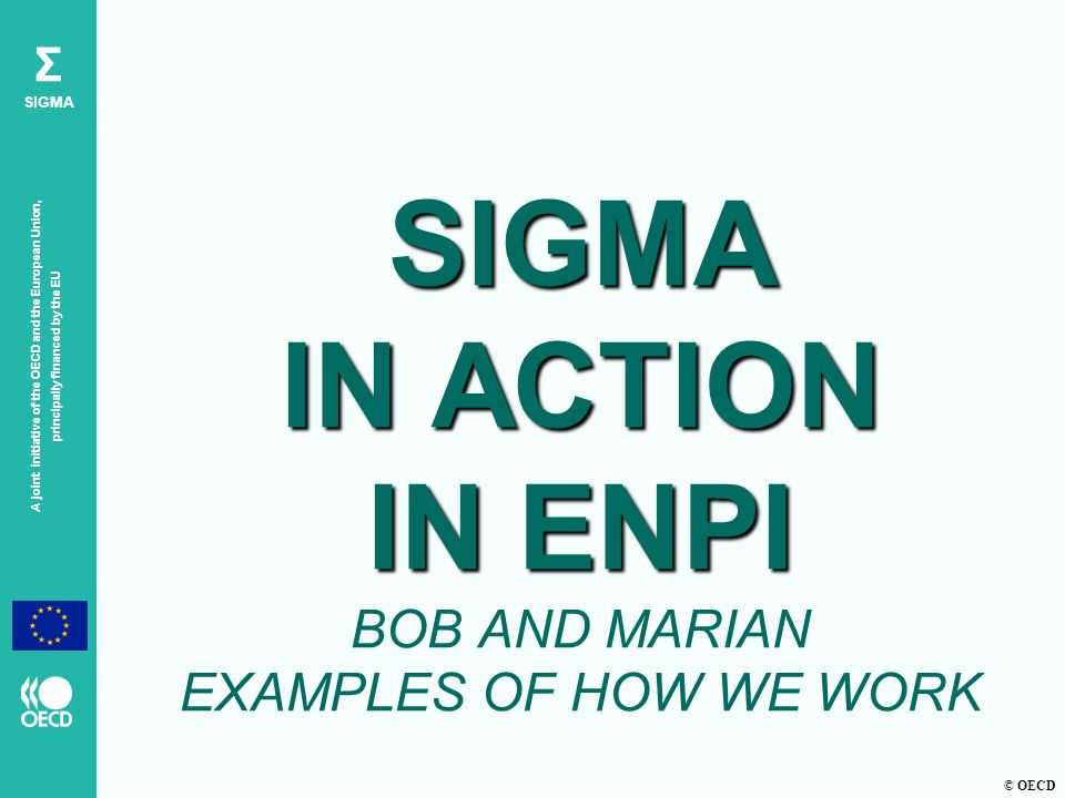 © OECD A joint initiative of the OECD and the European Union, principally financed by the EU Σ SIGMA SIGMA IN ACTION IN ENPI SIGMA IN ACTION IN ENPI BOB AND MARIAN EXAMPLES OF HOW WE WORK