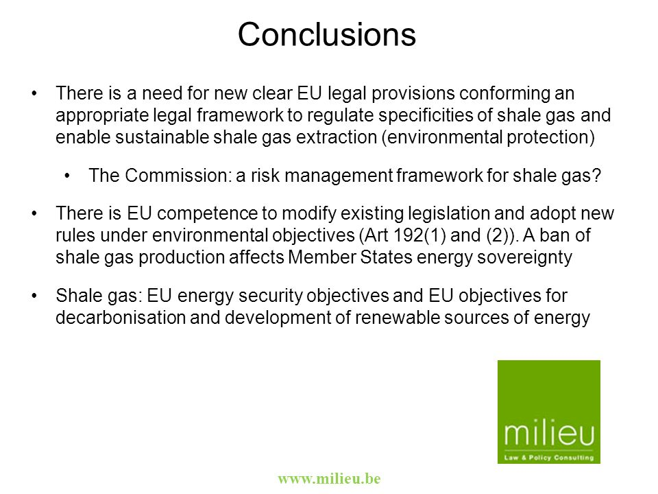 Conclusions There is a need for new clear EU legal provisions conforming an appropriate legal framework to regulate specificities of shale gas and enable sustainable shale gas extraction (environmental protection) The Commission: a risk management framework for shale gas.