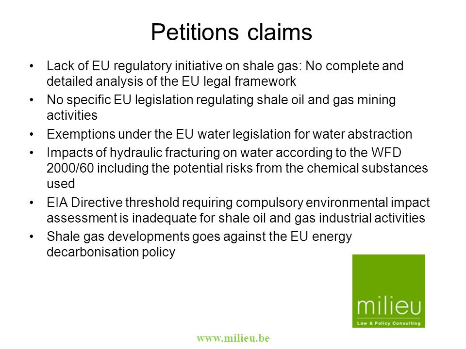 Petitions claims Lack of EU regulatory initiative on shale gas: No complete and detailed analysis of the EU legal framework No specific EU legislation regulating shale oil and gas mining activities Exemptions under the EU water legislation for water abstraction Impacts of hydraulic fracturing on water according to the WFD 2000/60 including the potential risks from the chemical substances used EIA Directive threshold requiring compulsory environmental impact assessment is inadequate for shale oil and gas industrial activities Shale gas developments goes against the EU energy decarbonisation policy
