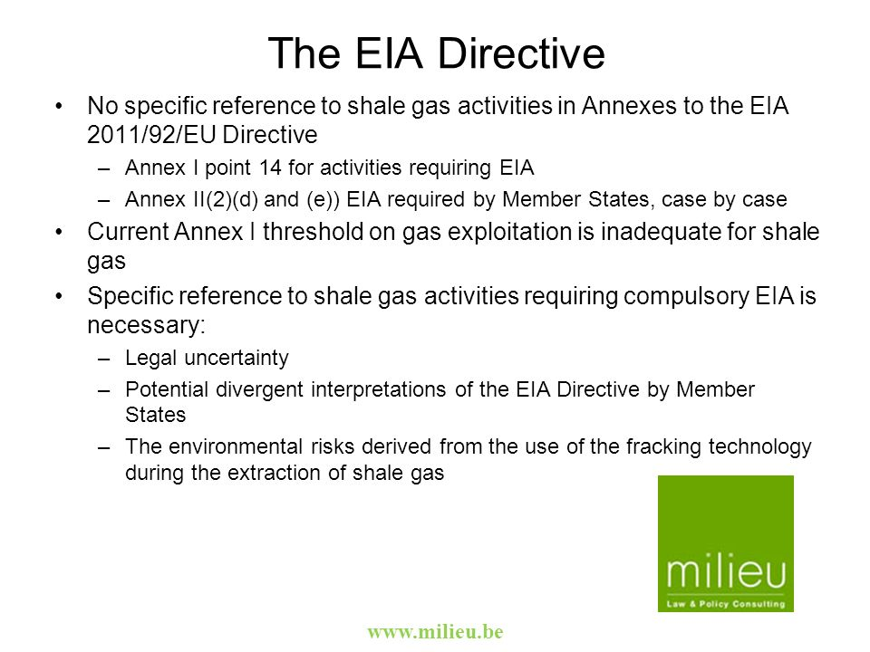 The EIA Directive No specific reference to shale gas activities in Annexes to the EIA 2011/92/EU Directive –Annex I point 14 for activities requiring EIA –Annex II(2)(d) and (e)) EIA required by Member States, case by case Current Annex I threshold on gas exploitation is inadequate for shale gas Specific reference to shale gas activities requiring compulsory EIA is necessary: –Legal uncertainty –Potential divergent interpretations of the EIA Directive by Member States –The environmental risks derived from the use of the fracking technology during the extraction of shale gas