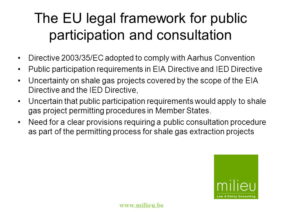 The EU legal framework for public participation and consultation Directive 2003/35/EC adopted to comply with Aarhus Convention Public participation requirements in EIA Directive and IED Directive Uncertainty on shale gas projects covered by the scope of the EIA Directive and the IED Directive, Uncertain that public participation requirements would apply to shale gas project permitting procedures in Member States.