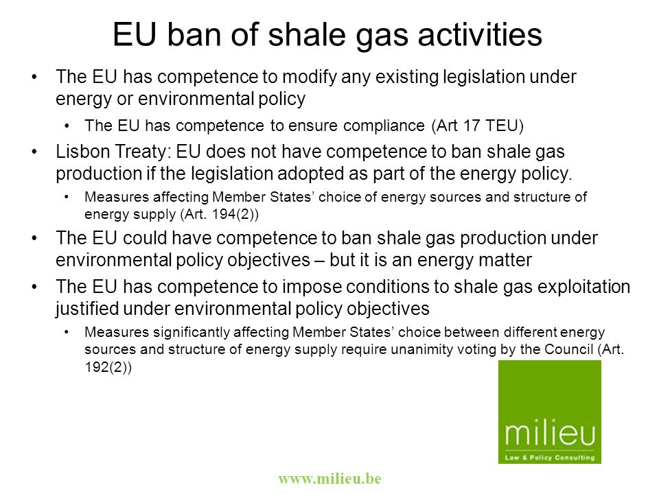 www.milieu.be Policy framework Scientific debate on the impact of shale gas activities Political debate: sensitive issue Balancing economic interest and energy security objectives with environmental protection objectives including decarbonisation of energy system and EU target to reduce GHG 80-95% by 2050 Investment decisions in shale gas might affect investments in renewable and its role in the EU energy system