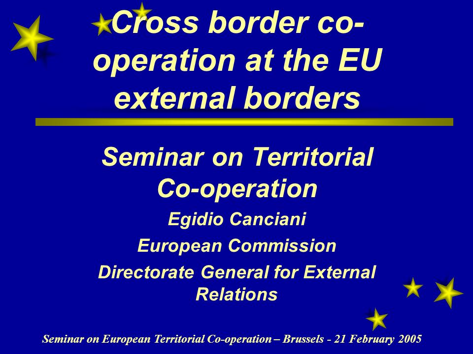 Seminar on European Territorial Co-operation – Brussels - 21 February 2005 Cross border co- operation at the EU external borders Seminar on Territorial Co-operation Egidio Canciani European Commission Directorate General for External Relations