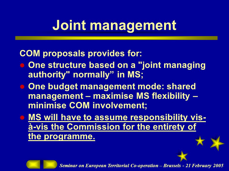 Seminar on European Territorial Co-operation – Brussels - 21 February 2005 Joint management COM proposals provides for: One structure based on a joint managing authority normally in MS; One budget management mode: shared management – maximise MS flexibility – minimise COM involvement; MS will have to assume responsibility vis- à-vis the Commission for the entirety of the programme.