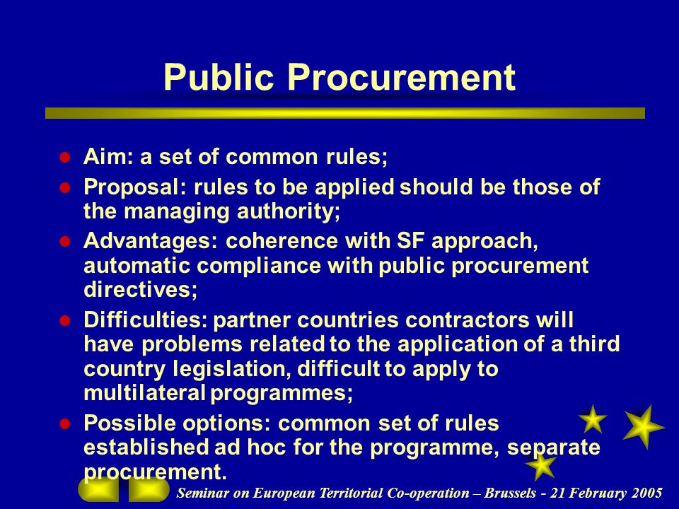 Seminar on European Territorial Co-operation – Brussels - 21 February 2005 Public Procurement Aim: a set of common rules; Proposal: rules to be applied should be those of the managing authority; Advantages: coherence with SF approach, automatic compliance with public procurement directives; Difficulties: partner countries contractors will have problems related to the application of a third country legislation, difficult to apply to multilateral programmes; Possible options: common set of rules established ad hoc for the programme, separate procurement.
