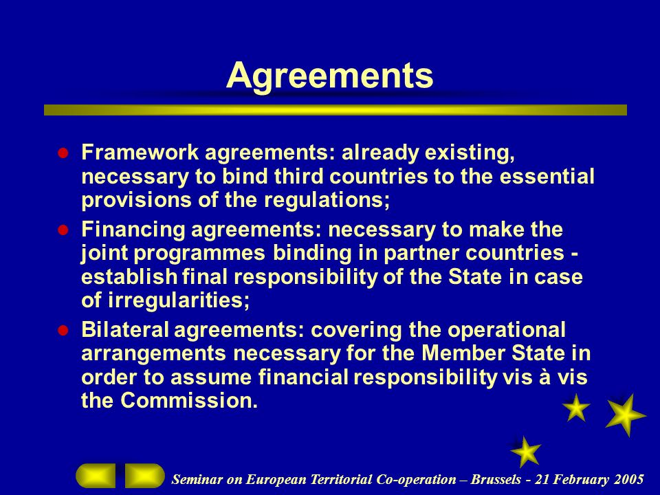 Seminar on European Territorial Co-operation – Brussels - 21 February 2005 Agreements Framework agreements: already existing, necessary to bind third countries to the essential provisions of the regulations; Financing agreements: necessary to make the joint programmes binding in partner countries - establish final responsibility of the State in case of irregularities; Bilateral agreements: covering the operational arrangements necessary for the Member State in order to assume financial responsibility vis à vis the Commission.