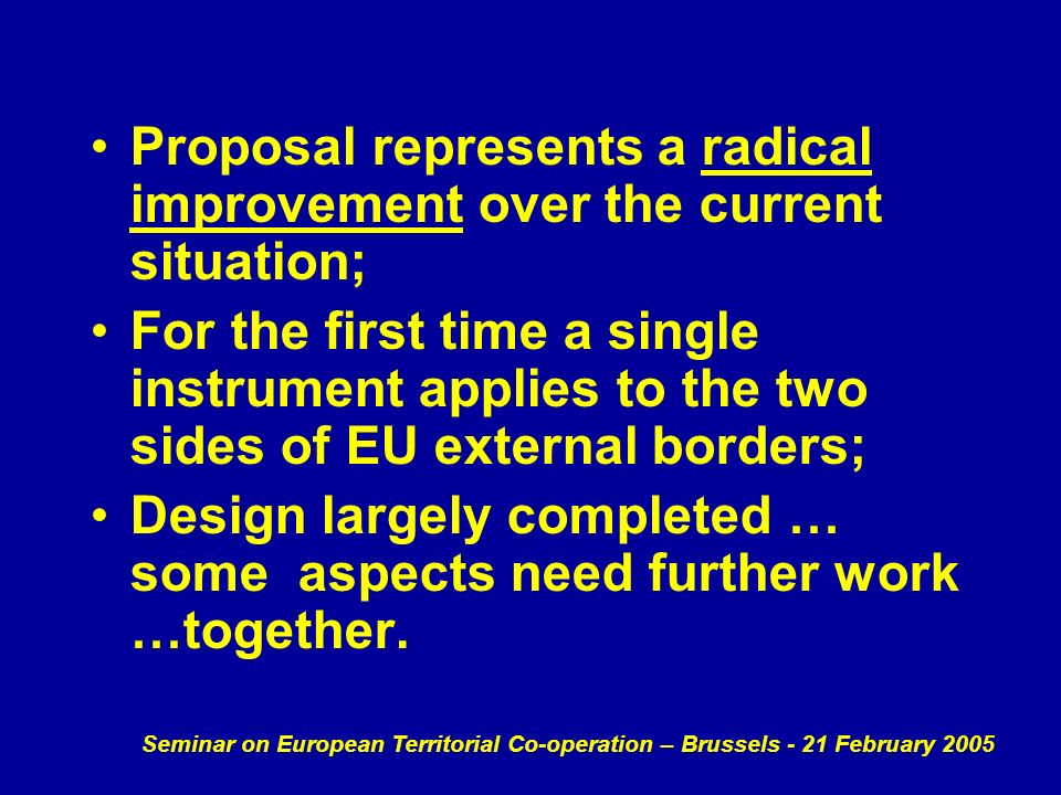 Seminar on European Territorial Co-operation – Brussels - 21 February 2005 Proposal represents a radical improvement over the current situation; For the first time a single instrument applies to the two sides of EU external borders; Design largely completed … some aspects need further work …together.