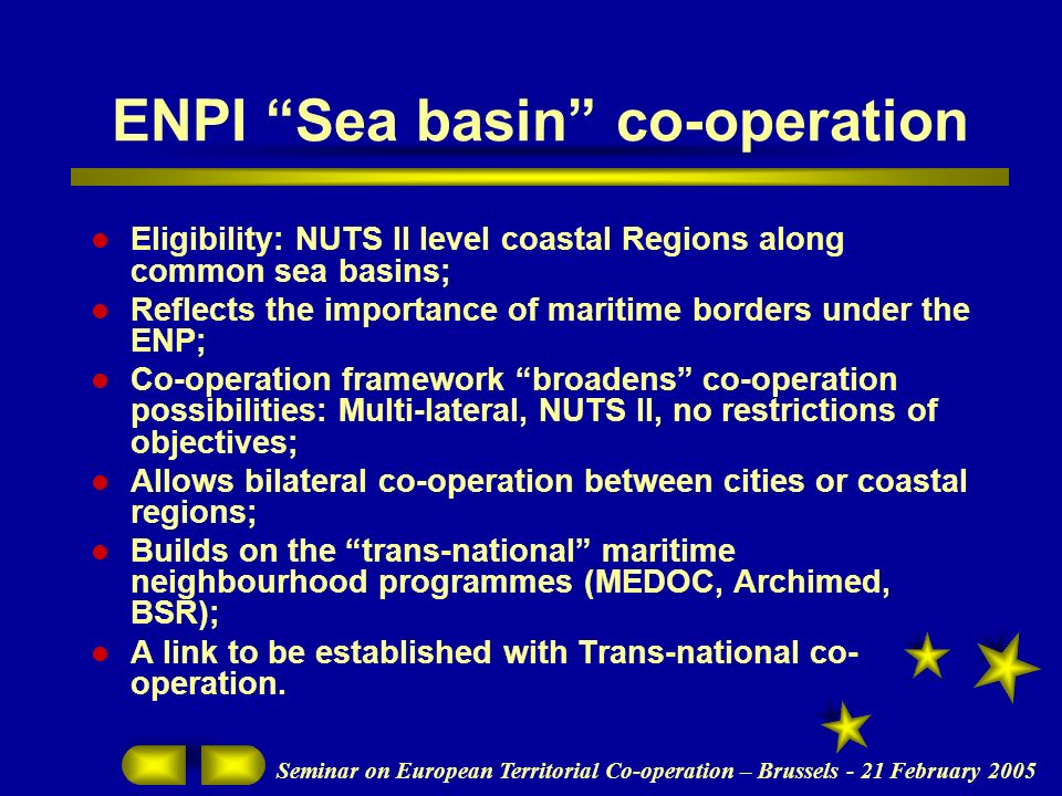 Seminar on European Territorial Co-operation – Brussels - 21 February 2005 ENPI Sea basin co-operation Eligibility: NUTS II level coastal Regions along common sea basins; Reflects the importance of maritime borders under the ENP; Co-operation framework broadens co-operation possibilities: Multi-lateral, NUTS II, no restrictions of objectives; Allows bilateral co-operation between cities or coastal regions; Builds on the trans-national maritime neighbourhood programmes (MEDOC, Archimed, BSR); A link to be established with Trans-national co- operation.