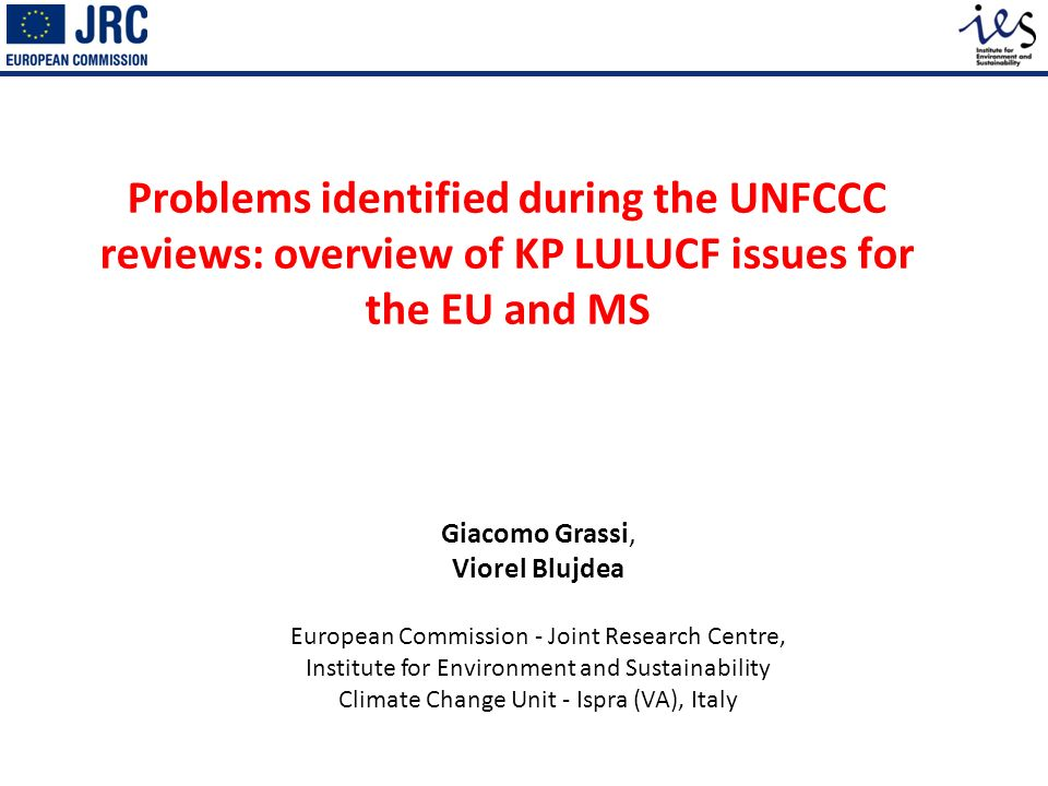 Problems identified during the UNFCCC reviews: overview of KP LULUCF issues for the EU and MS Giacomo Grassi, Viorel Blujdea European Commission - Joint Research Centre, Institute for Environment and Sustainability Climate Change Unit - Ispra (VA), Italy
