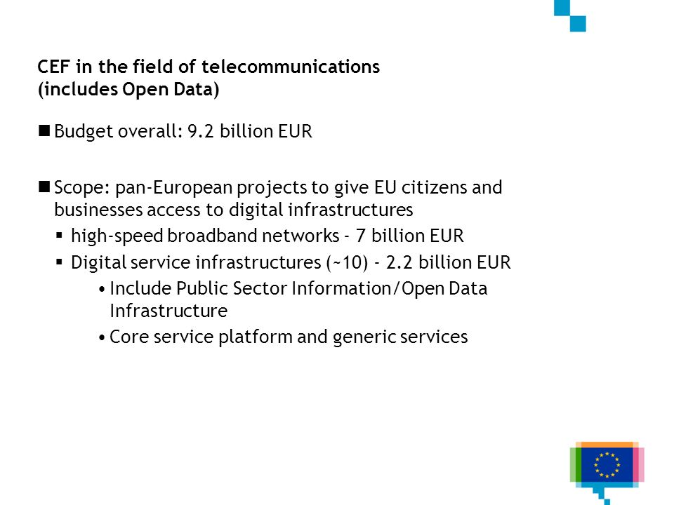 CEF in the field of telecommunications (includes Open Data) Budget overall: 9.2 billion EUR Scope: pan-European projects to give EU citizens and businesses access to digital infrastructures high-speed broadband networks - 7 billion EUR Digital service infrastructures (~10) - 2.2 billion EUR Include Public Sector Information/Open Data Infrastructure Core service platform and generic services