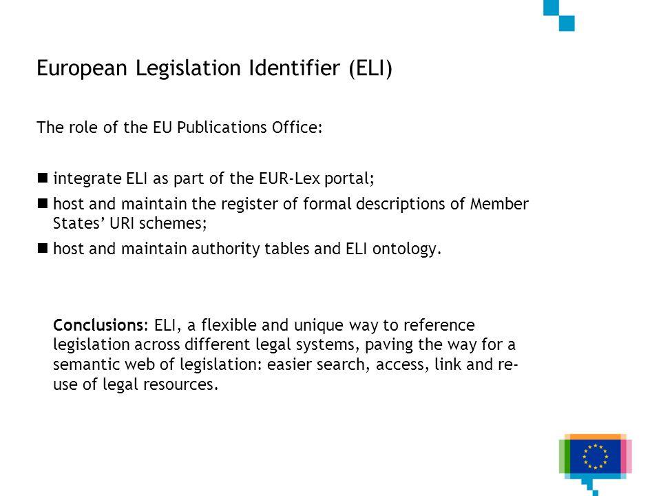 European Legislation Identifier (ELI) The role of the EU Publications Office: integrate ELI as part of the EUR-Lex portal; host and maintain the regis