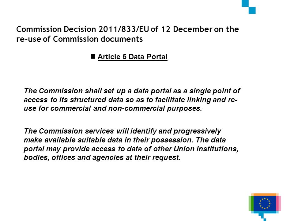 Commission Decision 2011/833/EU of 12 December on the re-use of Commission documents Article 5 Data Portal The Commission shall set up a data portal a