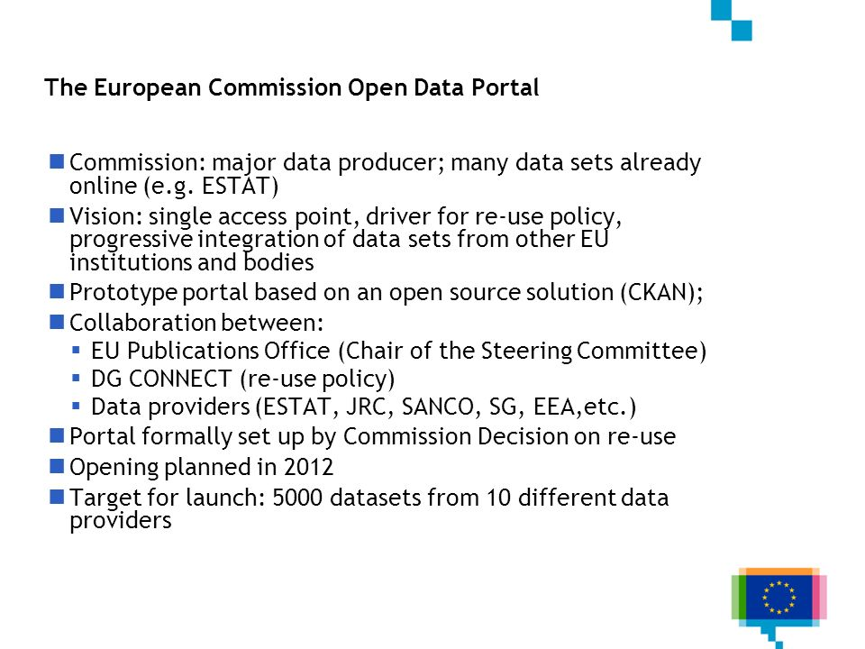 The European Commission Open Data Portal Commission: major data producer; many data sets already online (e.g. ESTAT) Vision: single access point, driv