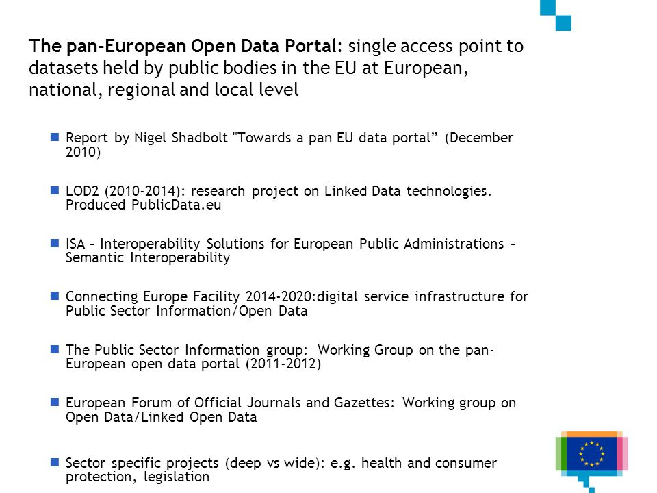 The pan-European Open Data Portal: single access point to datasets held by public bodies in the EU at European, national, regional and local level Report by Nigel Shadbolt Towards a pan EU data portal (December 2010) LOD2 ( ): research project on Linked Data technologies.