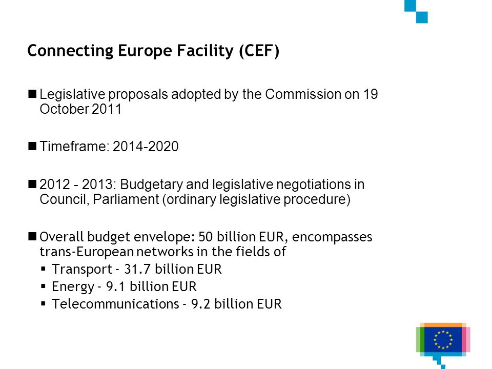 Connecting Europe Facility (CEF) Legislative proposals adopted by the Commission on 19 October 2011 Timeframe: 2014-2020 2012 - 2013: Budgetary and legislative negotiations in Council, Parliament (ordinary legislative procedure) Overall budget envelope: 50 billion EUR, encompasses trans-European networks in the fields of Transport - 31.7 billion EUR Energy - 9.1 billion EUR Telecommunications - 9.2 billion EUR