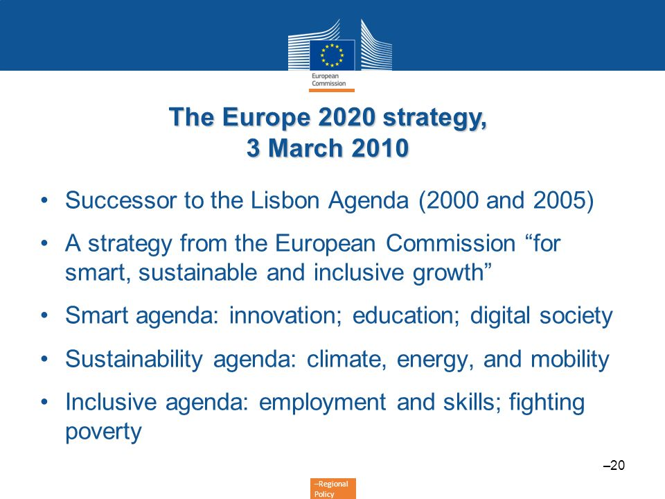 –Regional Policy The Europe 2020 strategy, 3 March 2010 Successor to the Lisbon Agenda (2000 and 2005) A strategy from the European Commission for sma