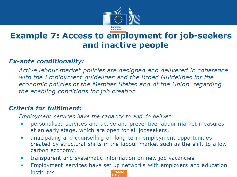 –Regional Policy Example 7: Access to employment for job-seekers and inactive people Ex-ante conditionality: Active labour market policies are designe