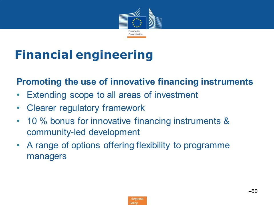 –Regional Policy Financial engineering Promoting the use of innovative financing instruments Extending scope to all areas of investment Clearer regula