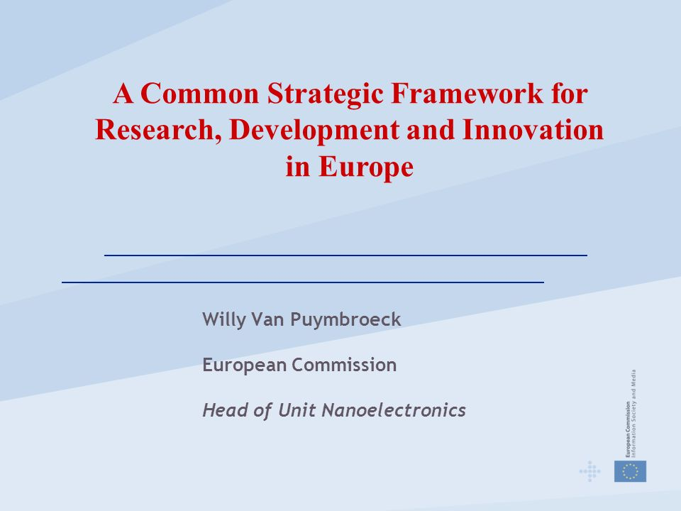 Willy Van Puymbroeck European Commission Head of Unit Nanoelectronics A Common Strategic Framework for Research, Development and Innovation in Europe