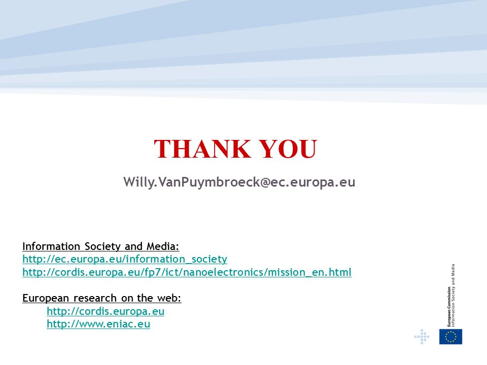 THANK YOU Willy.VanPuymbroeck@ec.europa.eu Information Society and Media: http://ec.europa.eu/information_society http://cordis.europa.eu/fp7/ict/nano