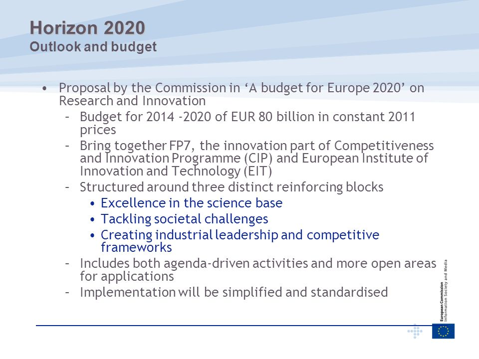 FROM different priorities in each programme and initiative TO common strategic priorities, focusing on societal challenges, competitiveness and research excellence FROM gaps between the stages (R&D, demonstration, piloting, market uptake …) TO coherent support for projects and organisations across the innovation cycle Horizon 2020 Horizon 2020 Increasing impact