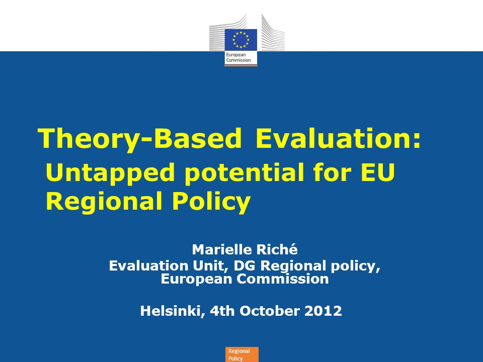 Regional Policy Theory-Based Evaluation: Untapped potential for EU Regional Policy Marielle Riché Evaluation Unit, DG Regional policy, European Commis