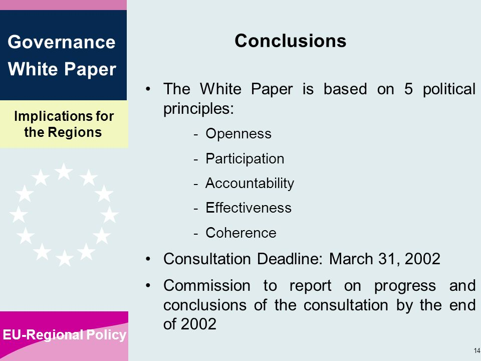 Implications for the Regions EU-Regional Policy 14 Governance White Paper Conclusions The White Paper is based on 5 political principles: -Openness -Participation -Accountability -Effectiveness -Coherence Consultation Deadline: March 31, 2002 Commission to report on progress and conclusions of the consultation by the end of 2002