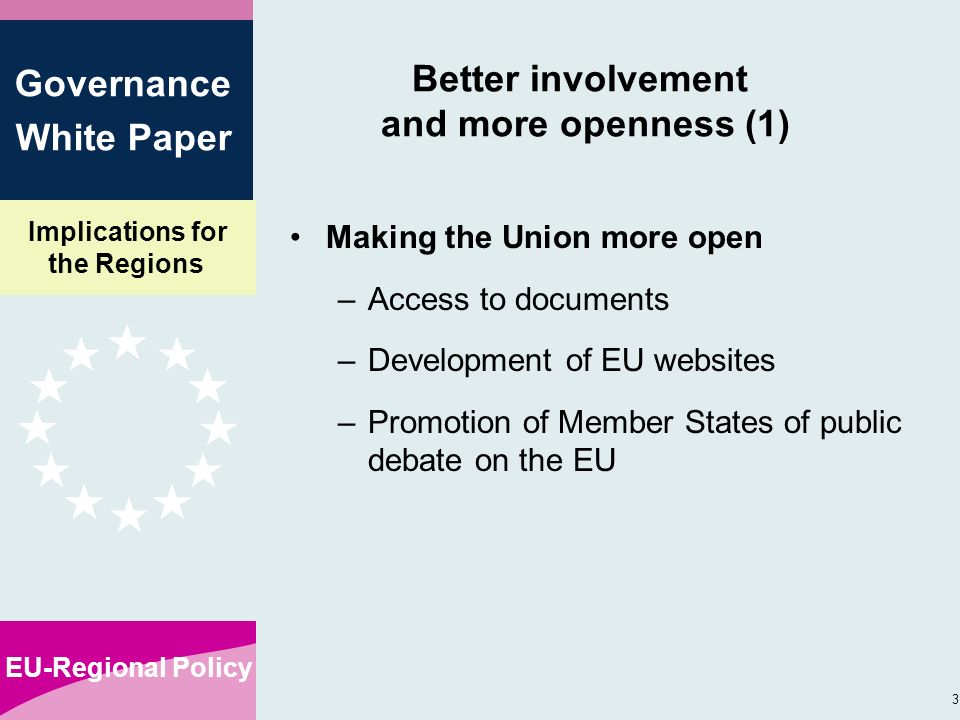 Implications for the Regions EU-Regional Policy 3 Governance White Paper Better involvement and more openness (1) Making the Union more open –Access to documents –Development of EU websites –Promotion of Member States of public debate on the EU