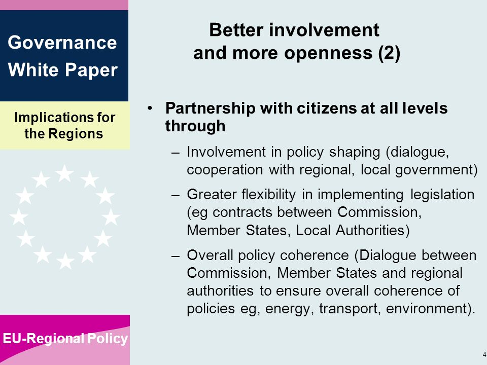 Implications for the Regions EU-Regional Policy 4 Governance White Paper Better involvement and more openness (2) Partnership with citizens at all levels through –Involvement in policy shaping (dialogue, cooperation with regional, local government) –Greater flexibility in implementing legislation (eg contracts between Commission, Member States, Local Authorities) –Overall policy coherence (Dialogue between Commission, Member States and regional authorities to ensure overall coherence of policies eg, energy, transport, environment).