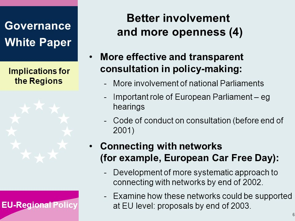 Implications for the Regions EU-Regional Policy 6 Governance White Paper Better involvement and more openness (4) More effective and transparent consultation in policy-making: -More involvement of national Parliaments -Important role of European Parliament – eg hearings -Code of conduct on consultation (before end of 2001) Connecting with networks (for example, European Car Free Day): -Development of more systematic approach to connecting with networks by end of 2002.