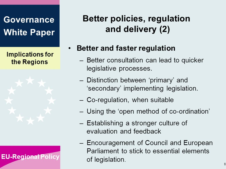 Implications for the Regions EU-Regional Policy 8 Governance White Paper Better policies, regulation and delivery (2) Better and faster regulation –Better consultation can lead to quicker legislative processes.