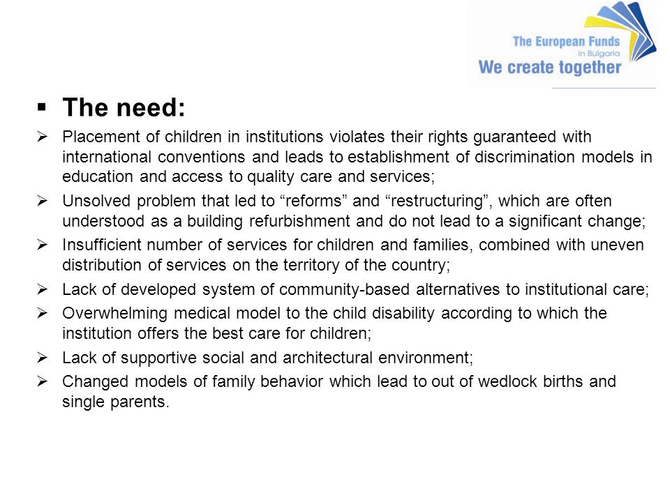 The need: Placement of children in institutions violates their rights guaranteed with international conventions and leads to establishment of discrimination models in education and access to quality care and services; Unsolved problem that led to reforms and restructuring, which are often understood as a building refurbishment and do not lead to a significant change; Insufficient number of services for children and families, combined with uneven distribution of services on the territory of the country; Lack of developed system of community-based alternatives to institutional care; Overwhelming medical model to the child disability according to which the institution offers the best care for children; Lack of supportive social and architectural environment; Changed models of family behavior which lead to out of wedlock births and single parents.