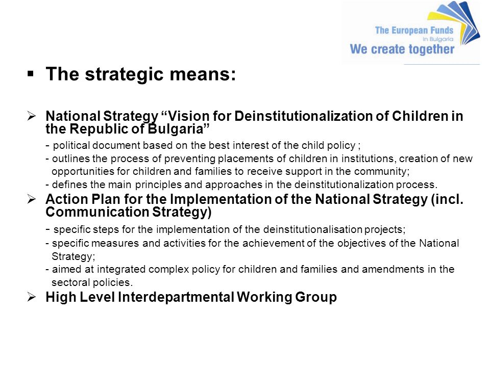 The strategic means: National Strategy Vision for Deinstitutionalization of Children in the Republic of Bulgaria - political document based on the best interest of the child policy ; - outlines the process of preventing placements of children in institutions, creation of new opportunities for children and families to receive support in the community; - defines the main principles and approaches in the deinstitutionalization process.