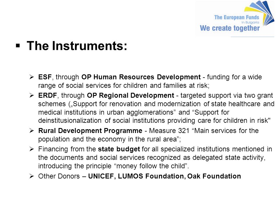 The Instruments: ESF, through OP Human Resources Development - funding for a wide range of social services for children and families at risk; ERDF, through OP Regional Development - targeted support via two grant schemes (Support for renovation and modernization of state healthcare and medical institutions in urban agglomerations and Support for deinstitusionalization of social institutions providing care for children in risk Rural Development Programme - Measure 321 Main services for the population and the economy in the rural area; Financing from the state budget for all specialized institutions mentioned in the documents and social services recognized as delegated state activity, introducing the principle money follow the child.