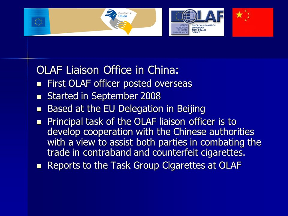 OLAF Liaison Office in China: First OLAF officer posted overseas First OLAF officer posted overseas Started in September 2008 Started in September 2008 Based at the EU Delegation in Beijing Based at the EU Delegation in Beijing Principal task of the OLAF liaison officer is to develop cooperation with the Chinese authorities with a view to assist both parties in combating the trade in contraband and counterfeit cigarettes.