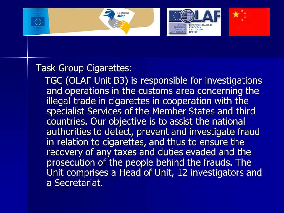 Task Group Cigarettes: TGC (OLAF Unit B3) is responsible for investigations and operations in the customs area concerning the illegal trade in cigarettes in cooperation with the specialist Services of the Member States and third countries.