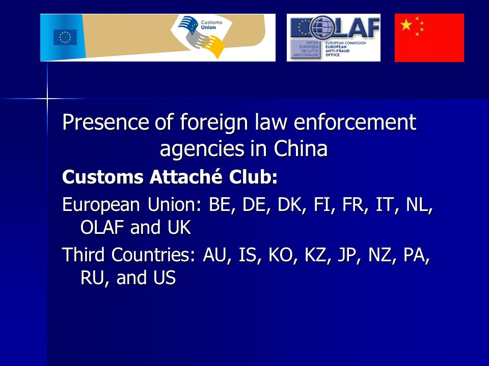 Presence of foreign law enforcement agencies in China Customs Attaché Club: European Union: BE, DE, DK, FI, FR, IT, NL, OLAF and UK Third Countries: AU, IS, KO, KZ, JP, NZ, PA, RU, and US
