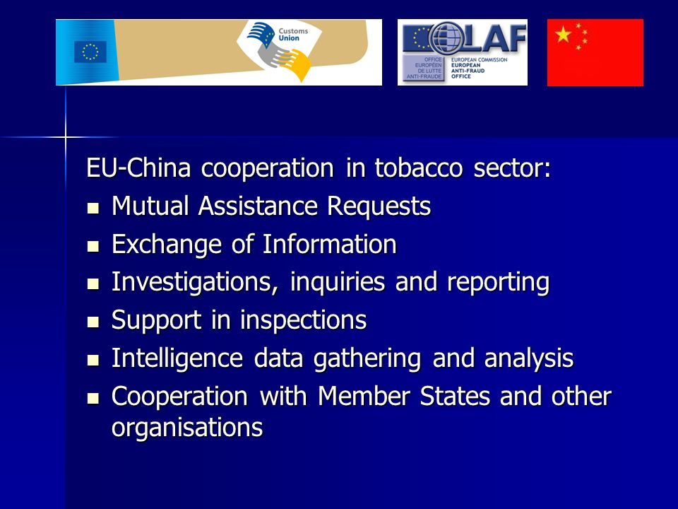 EU-China cooperation in tobacco sector: Mutual Assistance Requests Mutual Assistance Requests Exchange of Information Exchange of Information Investigations, inquiries and reporting Investigations, inquiries and reporting Support in inspections Support in inspections Intelligence data gathering and analysis Intelligence data gathering and analysis Cooperation with Member States and other organisations Cooperation with Member States and other organisations