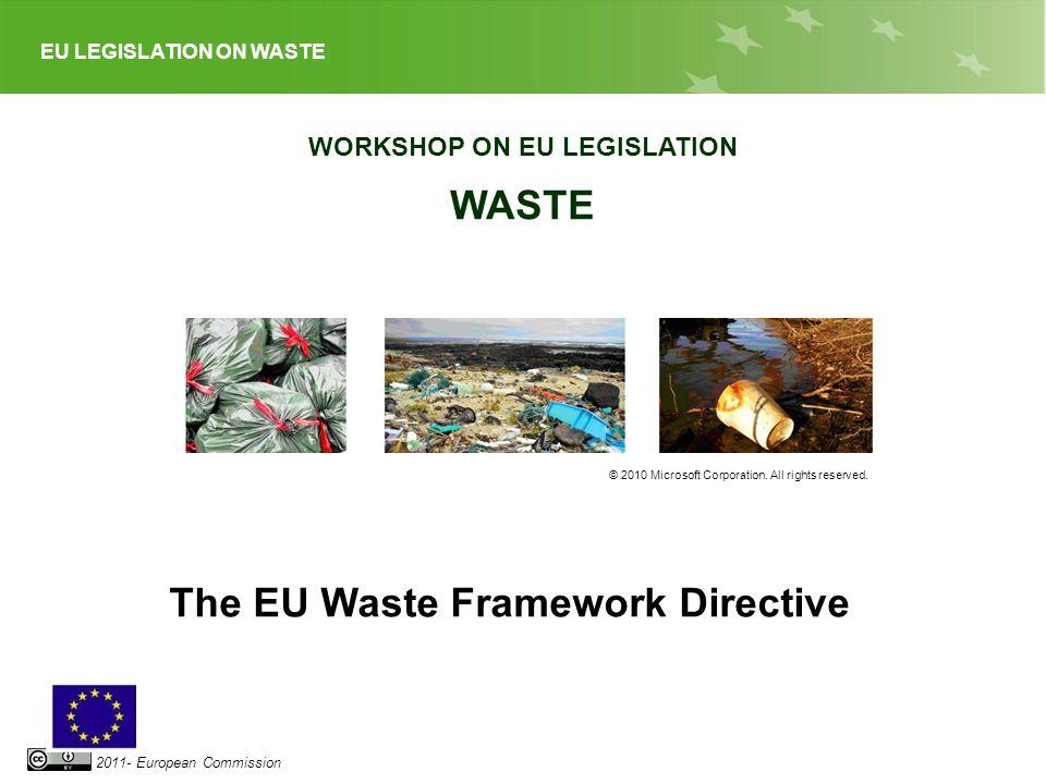 EU LEGISLATION ON WASTE 2011- European Commission WORKSHOP ON EU LEGISLATION WASTE © 2010 Microsoft Corporation. All rights reserved. The EU Waste Fra