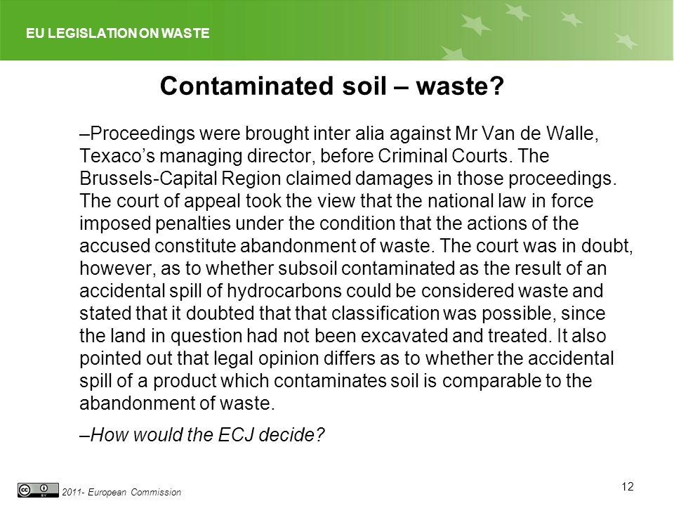 EU LEGISLATION ON WASTE 2011- European Commission Contaminated soil – waste? –Proceedings were brought inter alia against Mr Van de Walle, Texacos man